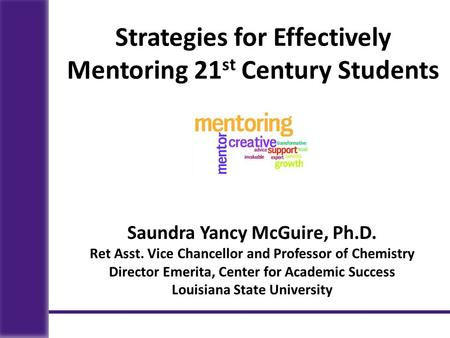 Saundra Yancy McGuire, Ph.D. Ret Asst. Vice Chancellor and Professor of Chemistry Director Emerita, Center for Academic Success Louisiana State University.