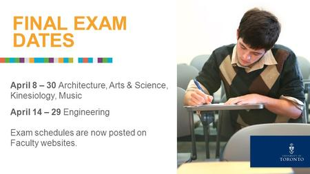 April 8 – 30 Architecture, Arts & Science, Kinesiology, Music April 14 – 29 Engineering Exam schedules are now posted on Faculty websites. FINAL EXAM DATES.