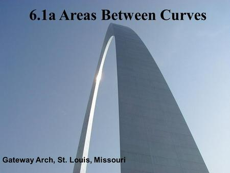 Gateway Arch, St. Louis, Missouri 6.1a Areas Between Curves.