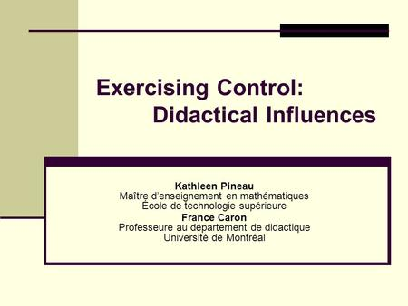Exercising Control: Didactical Influences Kathleen Pineau Maître d'enseignement en mathématiques École de technologie supérieure France Caron Professeure.