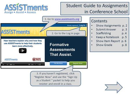 1. Go to www.assistments.orgwww.assistments.org Assign Assist Assess Student Guide to Assignments in Conference School 2. Go to the Log in page. 3. If.