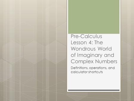 Pre-Calculus Lesson 4: The Wondrous World of Imaginary and Complex Numbers Definitions, operations, and calculator shortcuts.