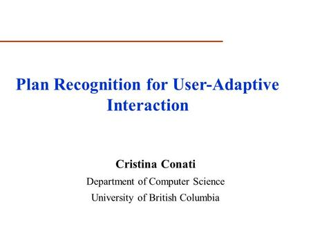 Cristina Conati Department of Computer Science University of British Columbia Plan Recognition for User-Adaptive Interaction.