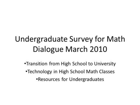 Undergraduate Survey for Math Dialogue March 2010 Transition from High School to University Technology in High School Math Classes Resources for Undergraduates.