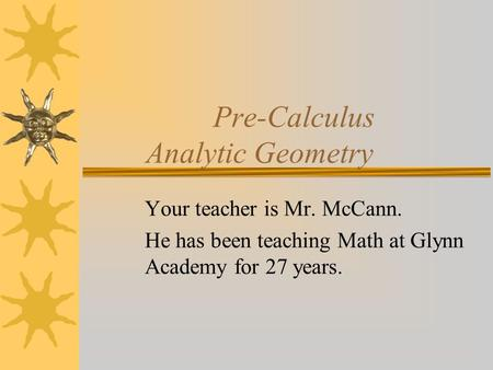 Pre-Calculus Analytic Geometry Your teacher is Mr. McCann. He has been teaching Math at Glynn Academy for 27 years.