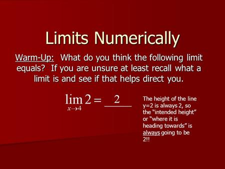 Limits Numerically Warm-Up: What do you think the following limit equals? If you are unsure at least recall what a limit is and see if that helps direct.
