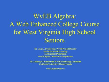 WvEB Algebra: A Web Enhanced College Course for West Virginia High School Seniors Dr. Laura J. Pyzdrowski, WvEB Project Director Institute for Math Learning.