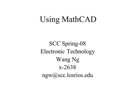 Using MathCAD SCC Spring-08 Electronic Technology Wang Ng x-2638