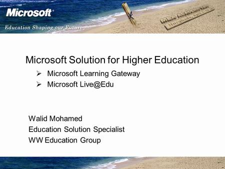 Microsoft Solution for Higher Education  Microsoft Learning Gateway  Microsoft Walid Mohamed Education Solution Specialist WW Education Group.