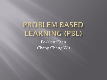 Po-Yien Chen Chang Chang Wu.  Begun in 1950's as a movement to restructure medical school education  Unlike traditional instruction that culminates.