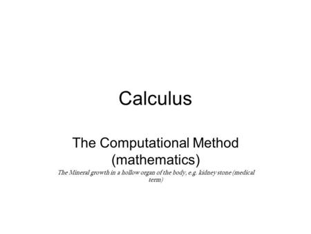 Calculus The Computational Method (mathematics) The Mineral growth in a hollow organ of the body, e.g. kidney stone (medical term)