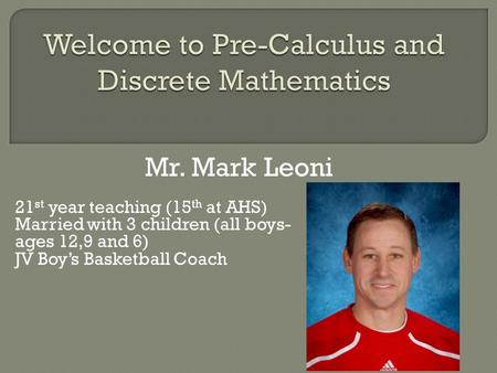 Mr. Mark Leoni 21 st year teaching (15 th at AHS) Married with 3 children (all boys- ages 12,9 and 6) JV Boy's Basketball Coach.