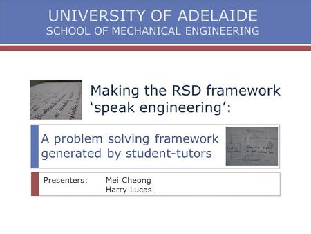 Making the RSD framework 'speak engineering': A problem solving framework generated by student-tutors Presenters: Mei Cheong Harry Lucas UNIVERSITY OF.