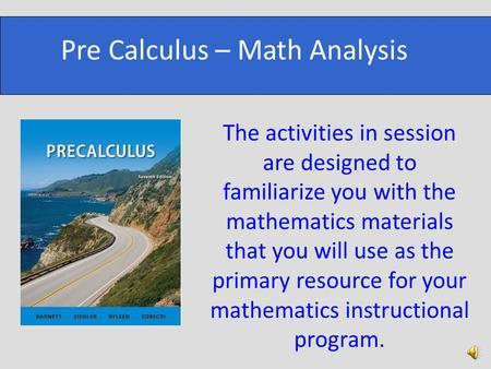 The activities in session are designed to familiarize you with the mathematics materials that you will use as the primary resource for your mathematics.