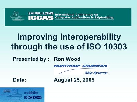 1 Improving Interoperability through the use of ISO 10303 Presented by : Ron Wood Date:August 25, 2005.