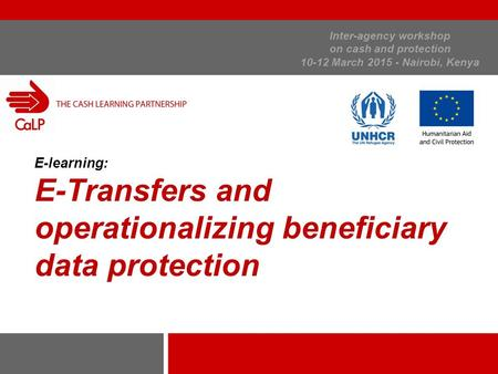 Inter-agency workshop on cash and protection 10-12 March 2015 - Nairobi, Kenya E-learning: E-Transfers and operationalizing beneficiary data protection.