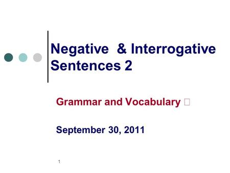 1 Negative & Interrogative Sentences 2 Grammar and Vocabulary Ⅱ September 30, 2011.