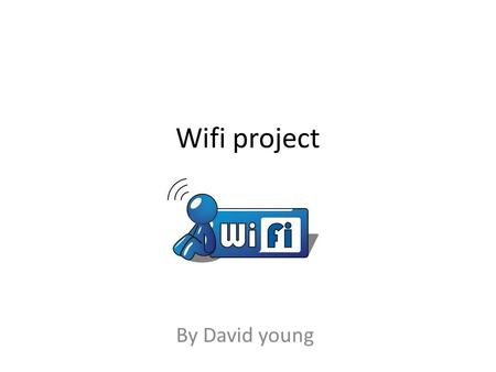 Wifi project By David young. Advantages of wifi WiFi has a lot of advantages. Wireless networks are easy to set up and inexpensive.