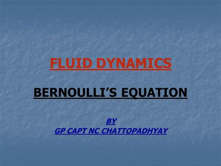 FLUID DYNAMICS BERNOULLI'S EQUATION BY GP CAPT NC CHATTOPADHYAY.
