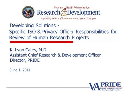 Developing Solutions - Specific ISO & Privacy Officer Responsibilities for Review of Human Research Projects K. Lynn Cates, M.D. Assistant Chief Research.