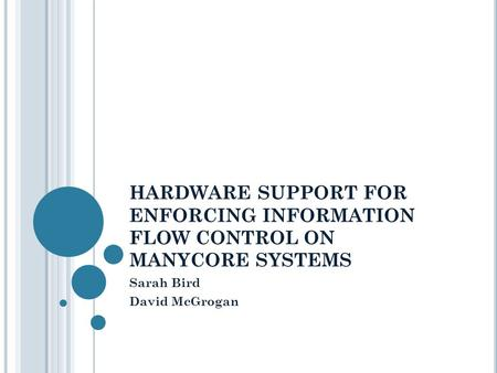 HARDWARE SUPPORT FOR ENFORCING INFORMATION FLOW CONTROL ON MANYCORE SYSTEMS Sarah Bird David McGrogan.