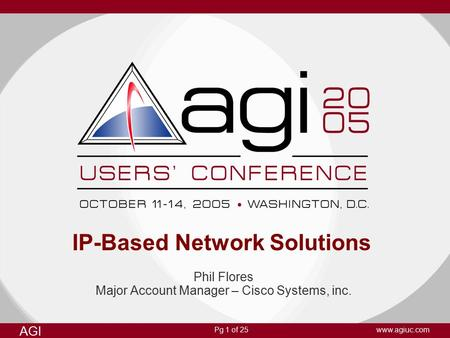 Pg 1 of 25 AGI www.agiuc.com IP-Based Network Solutions Phil Flores Major Account Manager – Cisco Systems, inc.