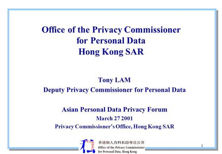 1 Office of the Privacy Commissioner for Personal Data Hong Kong SAR Tony LAM Deputy Privacy Commissioner for Personal Data Asian Personal Data Privacy.