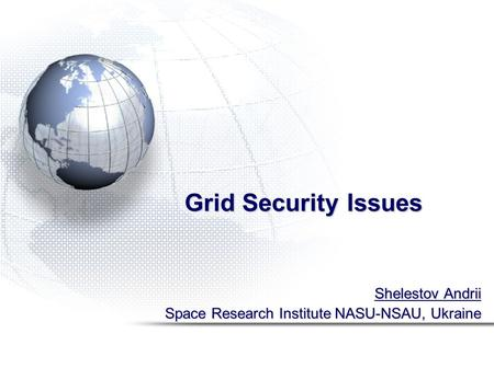 Grid Security Issues Shelestov Andrii Space Research Institute NASU-NSAU, Ukraine.