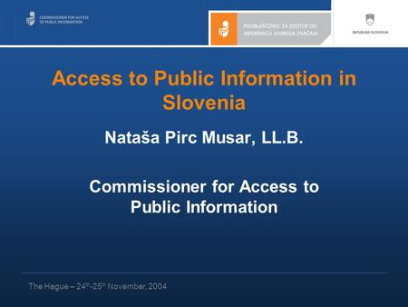 Access to Public Information in Slovenia Nataša Pirc Musar, LL.B. Commissioner for Access to Public Information The Hague – 24 th -25 th November, 2004.