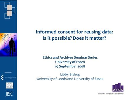 Informed consent for reusing data: Is it possible? Does it matter? Ethics and Archives Seminar Series University of Essex 19 September 2008 Libby Bishop.