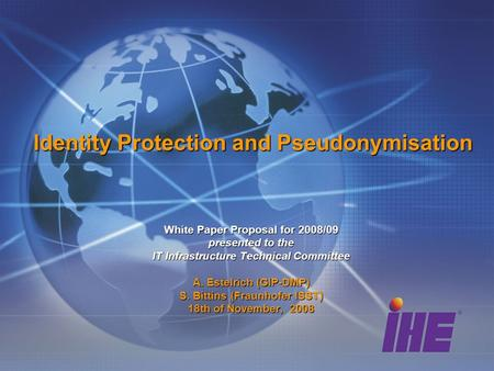 Identity Protection and Pseudonymisation White Paper Proposal for 2008/09 presented to the IT Infrastructure Technical Committee A. Estelrich (GIP-DMP)