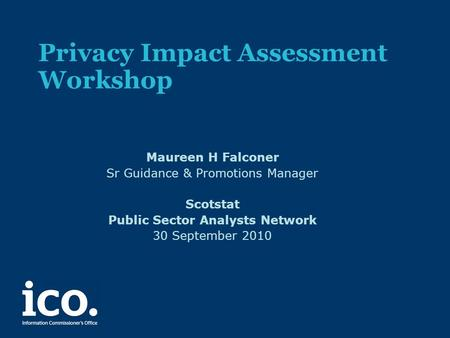 Privacy Impact Assessment Workshop Maureen H Falconer Sr Guidance & Promotions Manager Scotstat Public Sector Analysts Network 30 September 2010.