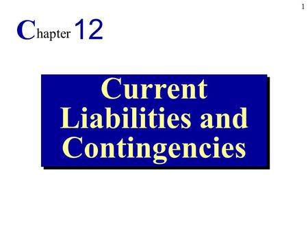 1 Current Liabilities and Contingencies C hapter 12.