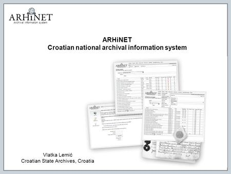 Archival information system ARHiNET Croatian national archival information system Vlatka Lemić Croatian State Archives, Croatia.