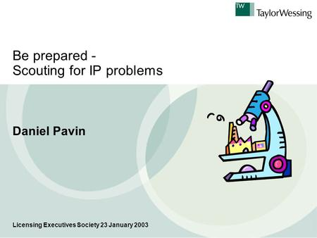 Be prepared - Scouting for IP problems Daniel Pavin Licensing Executives Society 23 January 2003.