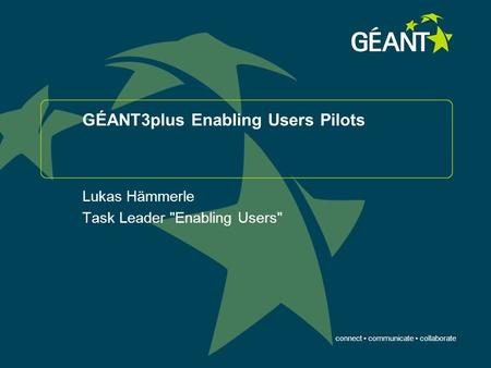Connect communicate collaborate GÉANT3plus Enabling Users Pilots Lukas Hämmerle Task Leader Enabling Users