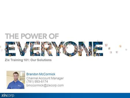 Brandon McCormick Channel Account Manager (781) 993-6174 Zix Training 101: Our Solutions.