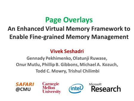 Page Overlays An Enhanced Virtual Memory Framework to Enable Fine-grained Memory Management Vivek Seshadri Gennady Pekhimenko, Olatunji Ruwase, Onur Mutlu,
