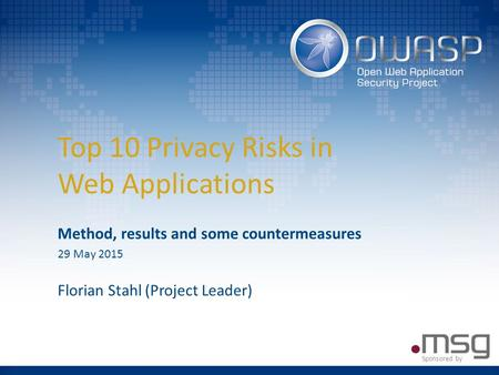 Top 10 Privacy Risks in Web Applications Method, results and some countermeasures 29 May 2015 Florian Stahl (Project Leader) Sponsored by.