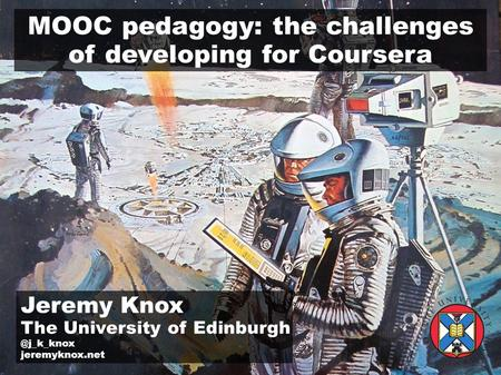MOOC pedagogy: the challenges of developing for Coursera Jeremy Knox The University of jeremyknox.net.