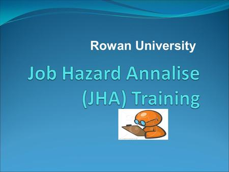 Rowan University. Objectives General Information What is a JHA? Deffinition: A Job Hazard analiss is a………