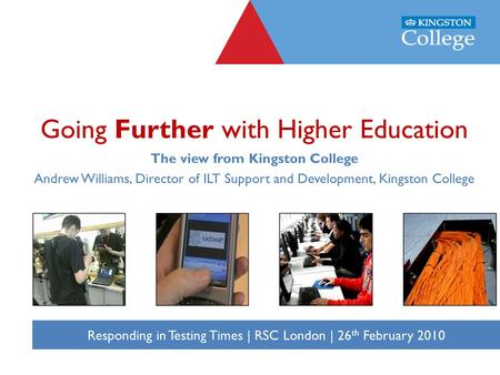 Responding in Testing Times, The View from Kingston College, 26 th February 2010 Responding in Testing Times | RSC London | 26 th February 2010 Going Further.