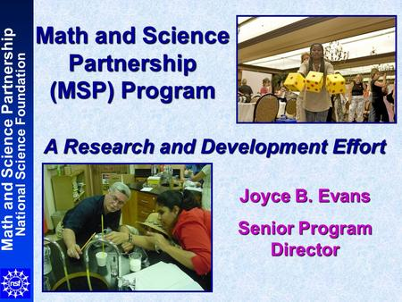 Math and Science Partnership National Science Foundation Math and Science Partnership (MSP) Program A Research and Development Effort Joyce B. Evans Senior.
