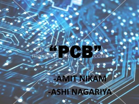 """PCB"" -AMIT NIKAM -ASHI NAGARIYA. CONTENTS  What is a PCB?  Materials of a PCB  Parts of a PCB  1.Components  2. Pads  3. Traces  4. Layers  5."