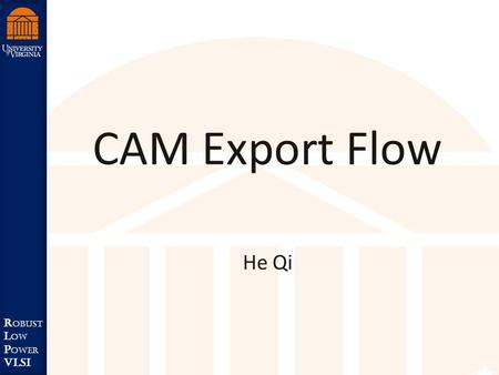 Robust Low Power VLSI R obust L ow P ower VLSI CAM Export Flow He Qi.