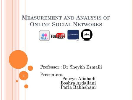 M EASUREMENT AND A NALYSIS OF O NLINE S OCIAL N ETWORKS Professor : Dr Sheykh Esmaili Presenters: Pourya Aliabadi Boshra Ardallani Paria Rakhshani 1.