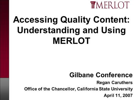 Accessing Quality Content: Understanding and Using MERLOT Gilbane Conference Regan Caruthers Office of the Chancellor, California State University April.