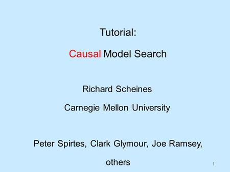 1 Tutorial: Causal Model Search Richard Scheines Carnegie Mellon University Peter Spirtes, Clark Glymour, Joe Ramsey, others.