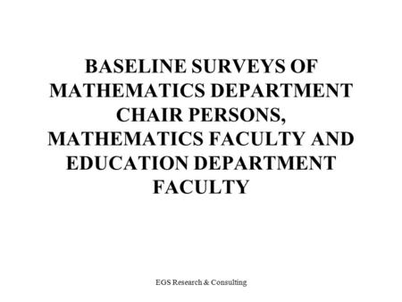 EGS Research & Consulting BASELINE SURVEYS OF MATHEMATICS DEPARTMENT CHAIR PERSONS, MATHEMATICS FACULTY AND EDUCATION DEPARTMENT FACULTY.