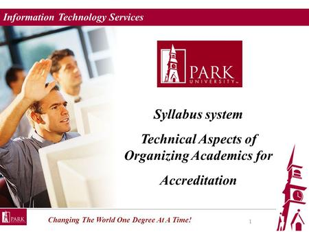 Information Technology Services Changing The World One Degree At A Time! 1 Syllabus system Technical Aspects of Organizing Academics for Accreditation.